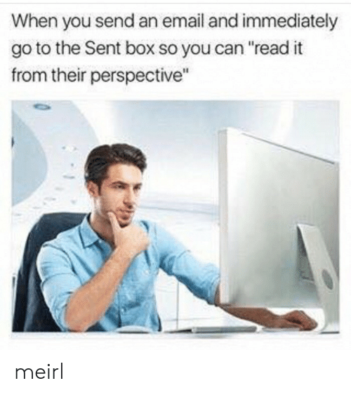"Email, MeIRL, and Box: When you send an email and immediately  go to the Sent box so you can ""read it  from their perspective"" meirl"