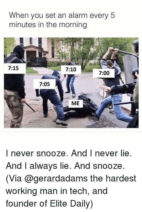 Funny, Alarm, and Never: When you set an alarm every 5  minutes in the morning  7:15  7:10  7:00  7:05  ME I never snooze. And I never lie. And I always lie. And snooze. (Via @gerardadams the hardest working man in tech, and founder of Elite Daily)