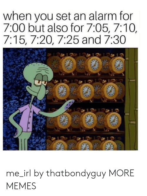 Dank, Memes, and Target: when you set an alarm for  7:00 but also for 7:05, 7:10,  7:15, 7:20, 7:25 and 7:30 me_irl by thatbondyguy MORE MEMES