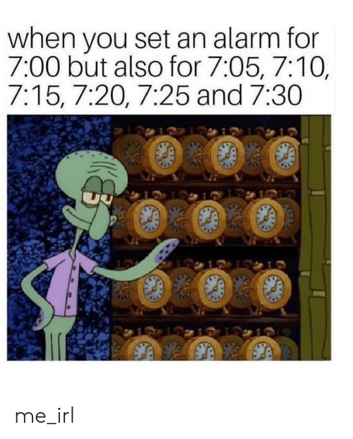 Alarm, Irl, and Me IRL: when you set an alarm for  7:00 but also for 7:05, 7:10,  7:15, 7:20, 7:25 and 7:30 me_irl