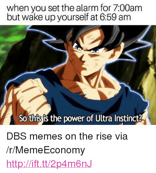 "Memes, Alarm, and Http: when you set the alarm for 7:00am  but wake up yourself at 6:59 anm  So this is the power of Ultra Instinct? <p>DBS memes on the rise via /r/MemeEconomy <a href=""http://ift.tt/2p4m6nJ"">http://ift.tt/2p4m6nJ</a></p>"