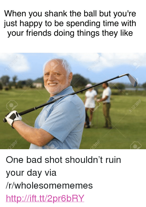 """shank: When you shank the ball but you're  just happy to be spending time with  your friends doing things they like <p>One bad shot shouldn&rsquo;t ruin your day via /r/wholesomememes <a href=""""http://ift.tt/2pr6bRY"""">http://ift.tt/2pr6bRY</a></p>"""