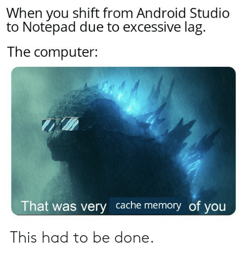 Due: When you shift from Android Studio  to Notepad due to excessive lag  The computer:  That was very cache memory of you This had to be done.