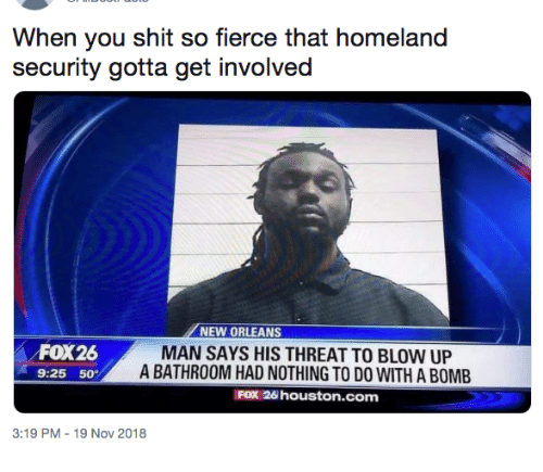 homeland security: When you shit so fierce that homeland  security gotta get involved  NEW ORLEANS  FOX26  9:25 50  MAN SAYS HIS THREAT TO BLOW UP  A BATHROOM HAD NOTHING TO DO WITH A BOMB  FOX 26 houston.com  3:19 PM-19 Nov 2018