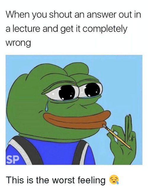 answere: When you shout an answer out in  a lecture and get it completely  wrong  SP This is the worst feeling 😪