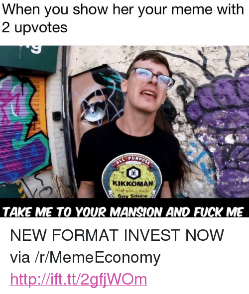 """soy sauce: When you show her your meme with  2 upvote:s  PURPo  KIKKOMAN  Soy Sauce s  TAKE ME TO YOUR MANSION AND FUCK ME <p>NEW FORMAT INVEST NOW via /r/MemeEconomy <a href=""""http://ift.tt/2gfjWOm"""">http://ift.tt/2gfjWOm</a></p>"""
