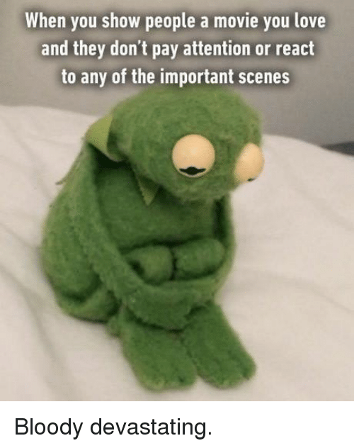 Payed Attention: When you show people a movie you love  and they don't pay attention or react  to any of the important scenes Bloody devastating.