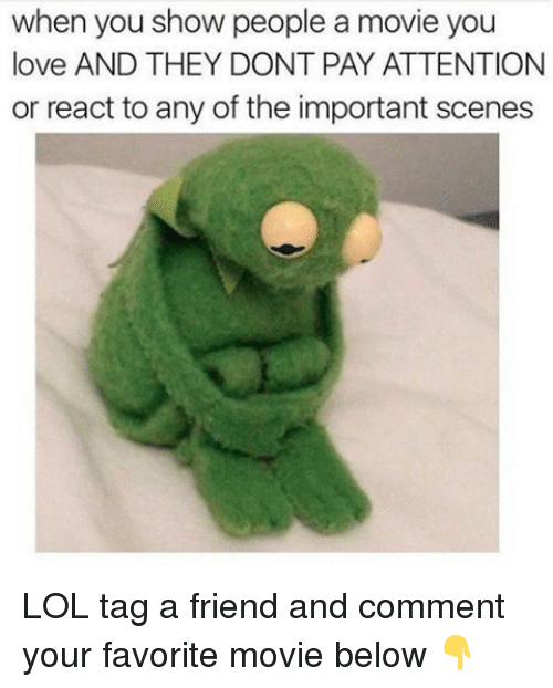 Payed Attention: when you show people a movie you  love AND THEY DONT PAY ATTENTION  or react to any of the important scenes LOL tag a friend and comment your favorite movie below 👇