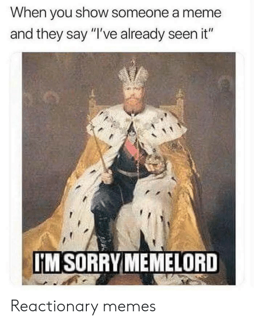 """Meme, Memes, and Sorry: When you show someone a meme  and they say """"I've already seen it""""  IM SORRY MEMELORD Reactionary memes"""