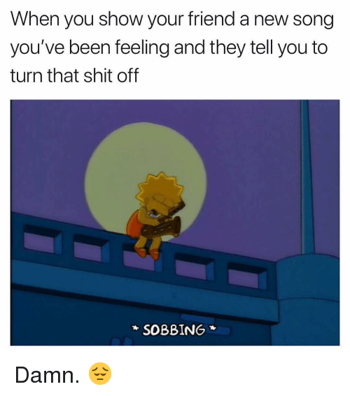 Shit, Dank Memes, and Been: When you show your friend a new song  you've been feeling and they tell you to  turn that shit off  SOBBING Damn. 😔