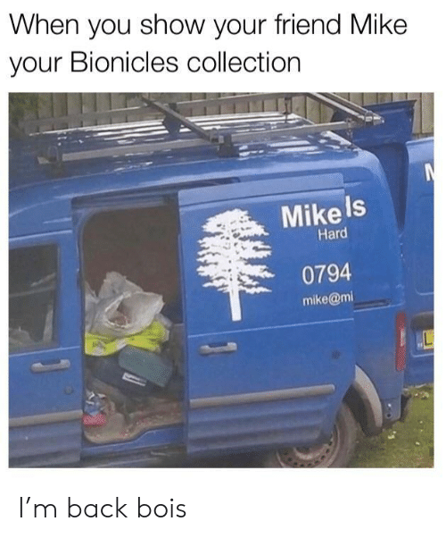 Back, Friend, and Bionicles: When you show your friend Mike  your Bionicles collection  Mike Is  Hard  0794  mike@mi I'm back bois