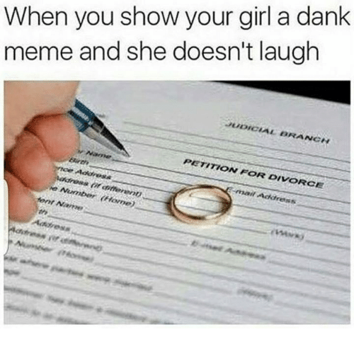 Dank, Meme, and Girl: When you show your girl a dank  meme and she doesn't laugh  UDICIAL BRANC  ANGN  PETITION FOR DIVORCE  mail Address  rin  rep