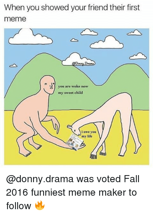 Memes, 🤖, and Drama: When you showed your friend their first  meme  you are woke now  my sweet child.  i owe you  my life @donny.drama was voted Fall 2016 funniest meme maker to follow 🔥