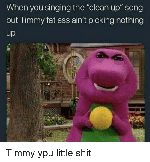 """ypu: When you singing the """"clean up"""" song  but Timmy fat ass ain't picking nothing Timmy ypu little shit"""