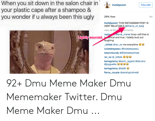 dmu: When you sit down in the salon chair in thetatjewiah  your plastic cape after a shampoo &  you wonder if u always been this ugly lkes  FOLLOW  4w  thefatjewish THIS INSTAGRAM POST IS  VERY RELATABLE (@friend_of_bae)  view all 84  mments  @ania_mariel Imao rotfl that is  rayl  Lightly  y sourced. h erical and true. I totally bust out  aughing  _lolitab @rar_xo me everytime  luizatakayassu @liviatakayassu  leeannbundy @50shadesofcats  rar_xo @_lolitab  barlagzielny @karin_lagziel @liat.dror  @joyguetta  barlagzielny @laki6  fierce_couple @sarahgirolmetti 92+ Dmu Meme Maker Dmu Mememaker Twitter. Dmu Meme Maker Dmu ...