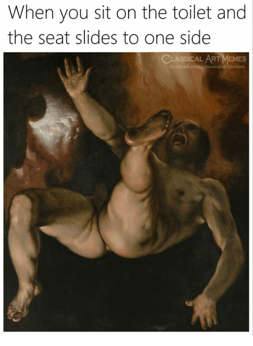 Memes, Classical Art, and Classical: When you sit on the toilet and  the seat slides to one side  CLASSICAL ART MEMES  memes