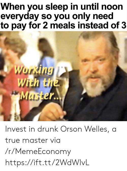 Drunk, True, and Sleep: When you sleep in until noon  everyday so you only need  to pay for 2 meals instead of 3  Working  With the  Master.. Invest in drunk Orson Welles, a true master via /r/MemeEconomy https://ift.tt/2WdWIvL