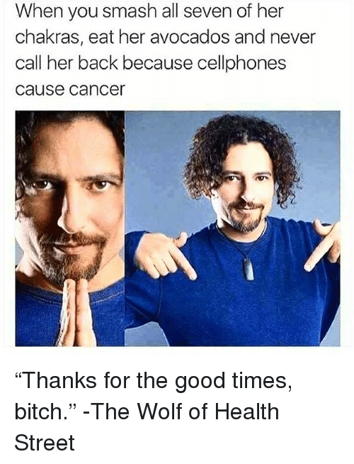 """Bitch, Memes, and Smashing: When you smash all seven of her  chakras, eat her avocados and never  call her back because cellphones  cause cancer """"Thanks for the good times, bitch."""" -The Wolf of Health Street"""