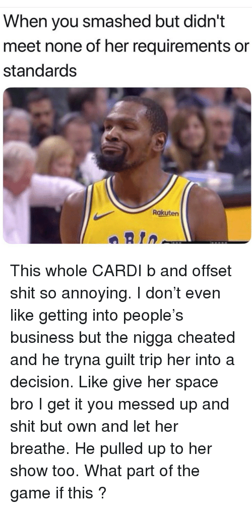 offset: When you smashed but didn't  meet none of her requirements or  standards  Rakuten  aRtn This whole CARDI b and offset shit so annoying. I don't even like getting into people's business but the nigga cheated and he tryna guilt trip her into a decision. Like give her space bro I get it you messed up and shit but own and let her breathe. He pulled up to her show too. What part of the game if this ?