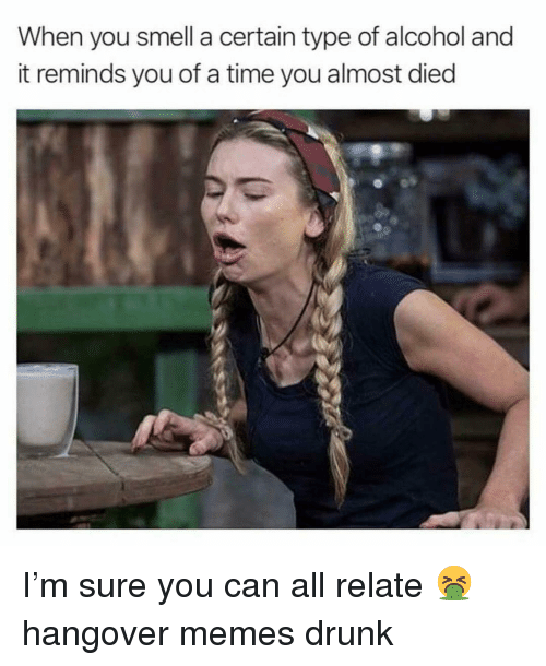 Drunk, Memes, and Smell: When you smell a certain type of alcohol and  it reminds you of a time you almost died I'm sure you can all relate 🤮 hangover memes drunk