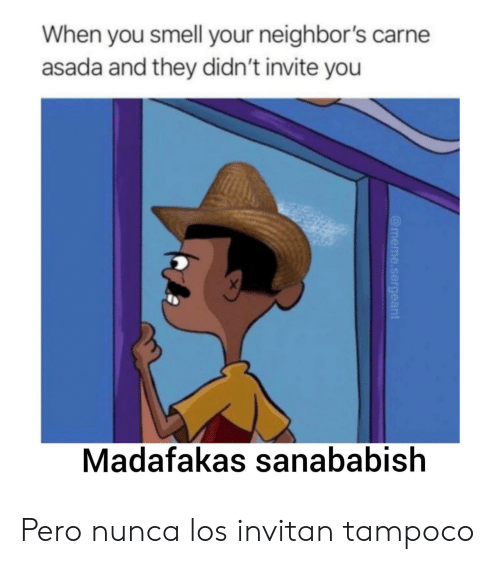 Invite: When you smell your neighbor's carne  asada and they didn't invite you  X  Madafakas sanababish  @meme.sergeant Pero nunca los invitan tampoco
