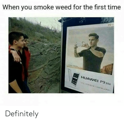 Weed: When you smoke weed for the first time  HUAWEI P9 lite  STOL FENIDEN TANIMLANOI Definitely