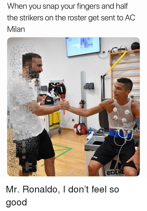 Ac Milan: When you snap your fingers and half  the strikers on the roster get sent to AC  Milan Mr. Ronaldo, I don't feel so good