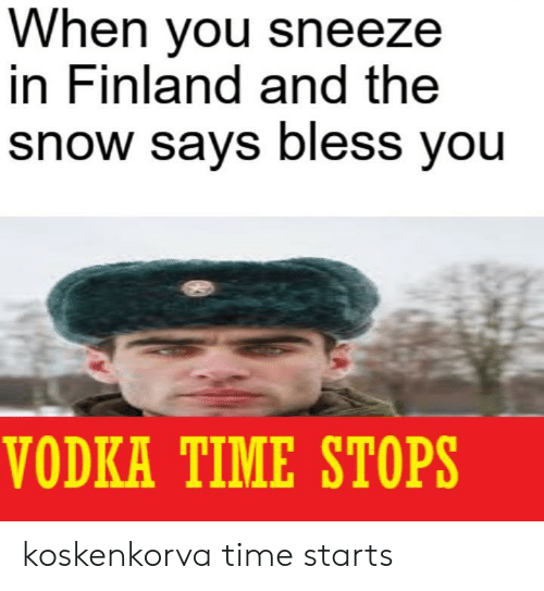 Snow, Time, and Vodka: When you sneeze  in Finland and the  snow says bless you  VODKA TIME STOPS koskenkorva time starts