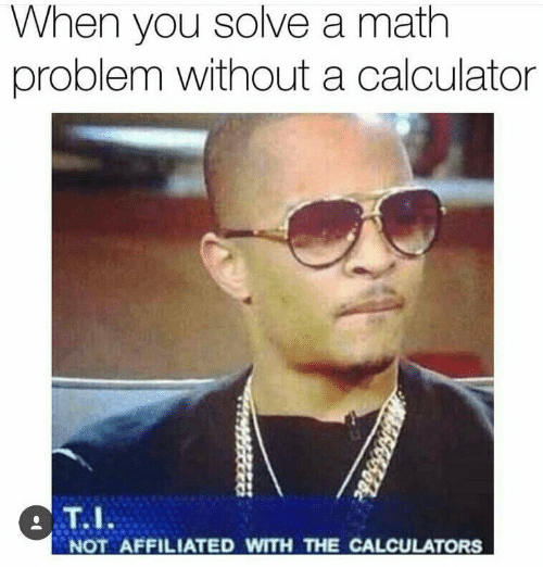 Calculator, Math, and You: When you solve a math  problem without a calculator  T.I  NOT AFFILIATED WITH THE CALCULATORS