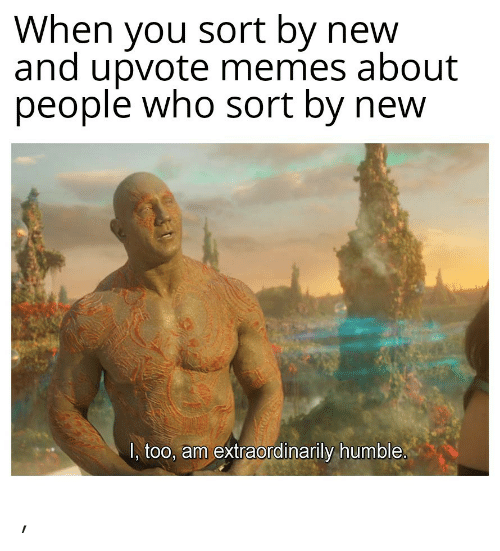 Memes, Humble, and Who: When you sort by new  and upvote memes about  people who sort by new  1, too, am extraordinarily humble. ,