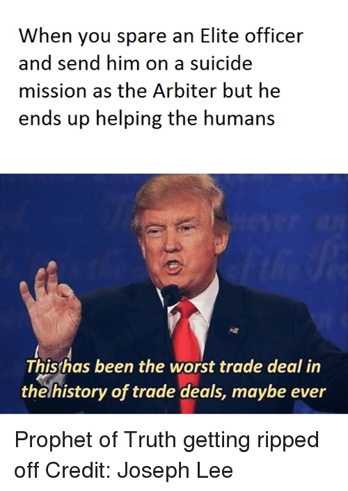 arbiter: When you spare an Elite officer  and send him on a suicide  mission as the Arbiter but he  ends up helping the humans  This has been the worst trade deal in  the history of trade deals, maybe ever Prophet of Truth getting ripped off   Credit: Joseph Lee
