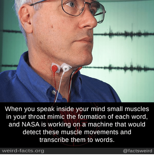 Mimicer: When you speak inside your mind small muscles  in your throat mimic the formation of each word  and NASA is working on a machine that would  detect these muscle movements and  transcribe them to Words.  weird-facts.org  @facts weird