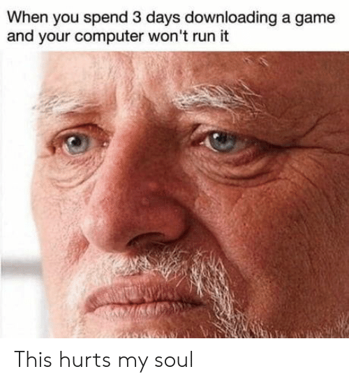 Downloading: When you spend 3 days downloading a game  and your computer won't run it This hurts my soul