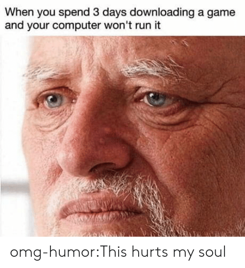 Downloading: When you spend 3 days downloading a game  and your computer won't run it omg-humor:This hurts my soul