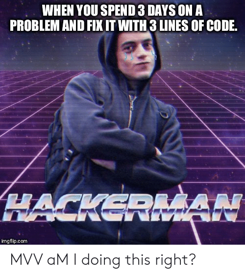 Am I Doing This Right, Com, and Code: WHEN YOU SPEND 3 DAYS ON A  PROBLEM AND FIX IT WITH 3 LINES OF CODE  HACKERMAN  imgflip.com MVV aM I doing this right?