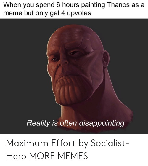 Dank, Meme, and Memes: When you spend 6 hours painting Thanos as a  meme but only get 4 upvotes  Reality is often disappointing Maximum Effort by Socialist-Hero MORE MEMES
