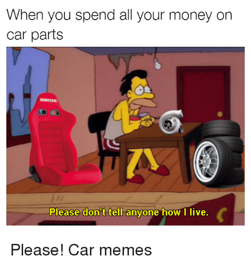 Cars, Memes, and Money: When you spend all your money on  car parts  BRIDE  Please don't tell anyone how I live. Please! Car memes