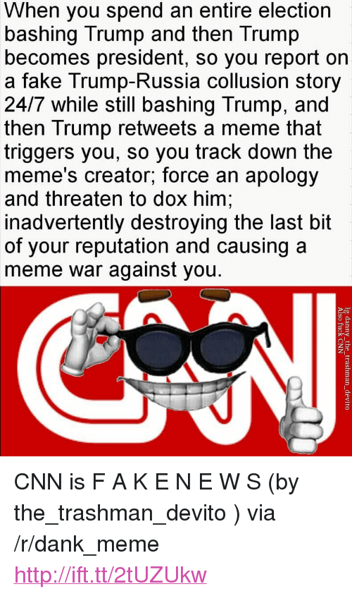 "memes creator: When you spend an entire election  bashing Trump and then Trump  becomes president, so you report oin  a fake Trump-Russia collusion story  24/7 while still bashing Trump, and  then Trump retweets a meme that  triggers you, so you track down the  meme's creator; force an apology  and threaten to dox him  inadvertently destroying the last bit  of your reputation and causing a  meme war against you. <p>CNN is F A K E N E W S (by the_trashman_devito ) via /r/dank_meme <a href=""http://ift.tt/2tUZUkw"">http://ift.tt/2tUZUkw</a></p>"
