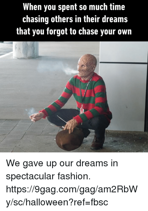 9gag, Dank, and Fashion: When you spent so much time  Chasing others in their dreams  that you forgot to chase your own We gave up our dreams in spectacular fashion. https://9gag.com/gag/am2RbWy/sc/halloween?ref=fbsc