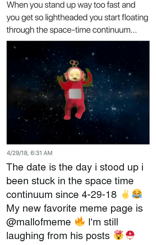 Meme, Date, and Space: When you stand up way too fast and  you get so lightheaded you start floating  through the space-time continuum...  4/29/18, 6:31 AM The date is the day i stood up i been stuck in the space time continuum since 4-29-18 ✌️😂 My new favorite meme page is @mallofmeme 🔥 I'm still laughing from his posts 🤯⛑️