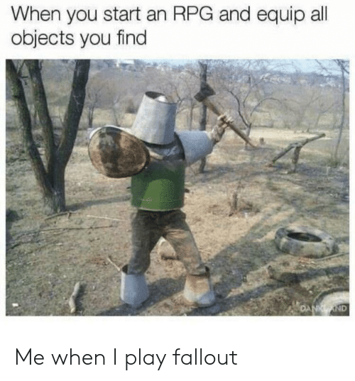 rpg: When you start an RPG and equip all  objects you find  ND Me when I play fallout