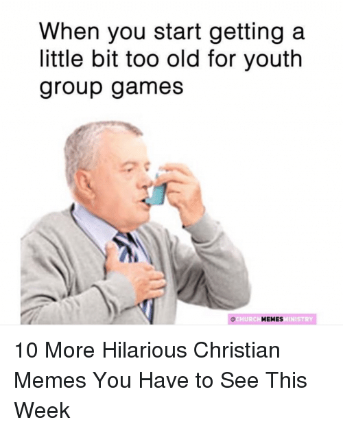 Memes, Games, and Christian Memes: When you start getting a  little bit too old for youth  group games  HURCH  MINISTRY 10 More Hilarious Christian Memes You Have to See This Week
