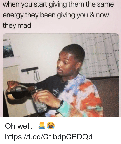 Energy, Mad, and Oh Well: when you start giving them the same  energy they been giving you & now  they mad Oh well.. 🤷♂️😂 https://t.co/C1bdpCPDQd
