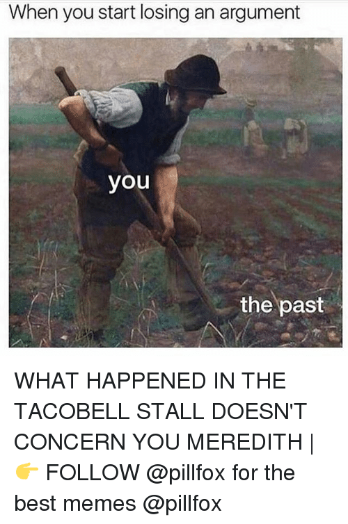 argumentative: When you start losing an argument  you  the past WHAT HAPPENED IN THE TACOBELL STALL DOESN'T CONCERN YOU MEREDITH | 👉 FOLLOW @pillfox for the best memes @pillfox