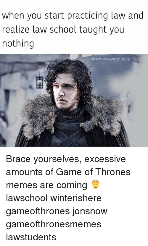 Memes Are Coming: when you start practicing law and  realize law school taught you  nothing  @attorneyproblems Brace yourselves, excessive amounts of Game of Thrones memes are coming 🤴 lawschool winterishere gameofthrones jonsnow gameofthronesmemes lawstudents