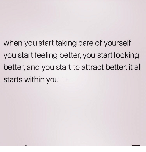 Memes, 🤖, and Looking: when you start taking care of yourself  you start feeling better, you start looking  better, and you start to attract better. it all  starts within you