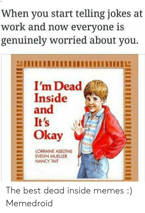 Dead Inside Meme: When you start telling jokes at  work and now everyone is  genuinely worried about you.  I'm Dead  Inside  and  It's  Okay  LORRAINE ASELTINE  EVELYN MUELLER  NANCY TAIT The best dead inside memes :) Memedroid