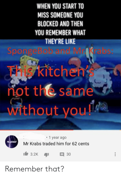 Miss Someone: WHEN YOU START TO  MISS SOMEONE YOU  BLOCKED AND THEN  YOU REMEMBER WHAT  THEY'RE LIKE  SpongeBob.and Mrabs  FHkitchen  not the same  without you!!  year ago  MESAIBADOY  Mr Krabs traded him for 62 cents  3.2K  30 Remember that?