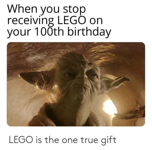 lego: When you stop  receiving LEGÓ on  your 100th birthday  LEGO is the one true gift
