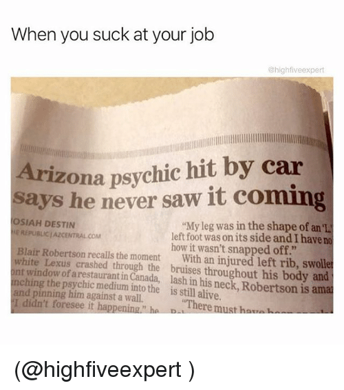 "You Sucks: When you suck at your job  @highfive expert  Arizona psychic hit by car  says he never saw it coming  OSIAH DESTIN  ""My leg was in the shape of an el  LEREPUBLICIAZCENTRALCOM  left foot was onits side and I have no  Blair Robertson how it wasn't snapped off.""  white Lexus recalls the moment  With an injured left rib, swolle  ont window of crashed through the throughout his body and  nchin  arestaurantin Canada, and pinning him into the is still alive  is amal  against a There must ha  I didn't foresee it happening ha D (@highfiveexpert )"